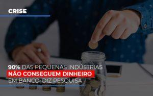 90 Das Pequenas Industrias Nao Conseguem Dinheiro Em Banco Diz Pesquisa Notícias E Artigos Contábeis - Pontual Contadores & Associados