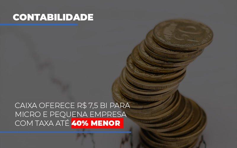 Caixa Oferece 75 Bi Para Micro E Pequena Empresa Com Taxa Ate 40 Menor Notícias E Artigos Contábeis - Pontual Contadores & Associados
