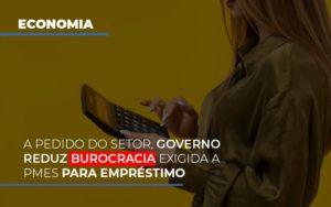 A Pedido Do Setor Governo Reduz Burocracia Exigida A Pmes Para Empresario Notícias E Artigos Contábeis - Pontual Contadores & Associados
