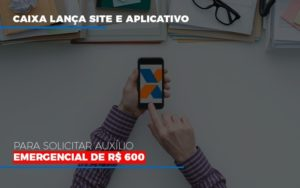 Caixa Lanca Site E Aplicativo Para Solicitar Auxilio Emergencial De Rs 600 Notícias E Artigos Contábeis - Pontual Contadores & Associados