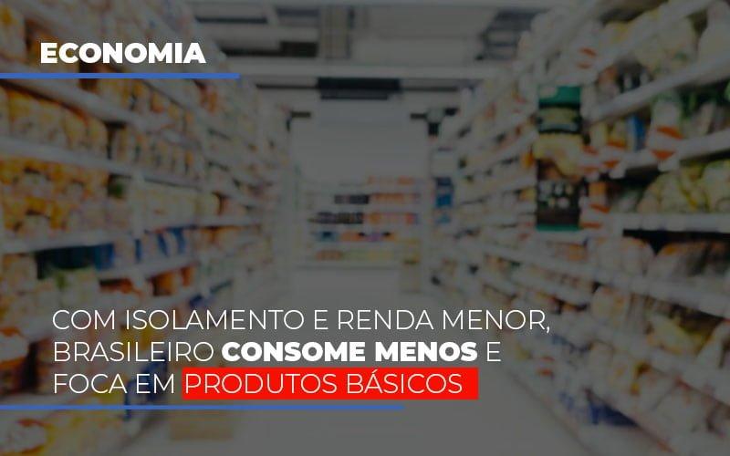 Com O Isolamento E Renda Menor Brasileiro Consome Menos E Foca Em Produtos Basicos Notícias E Artigos Contábeis - Pontual Contadores & Associados