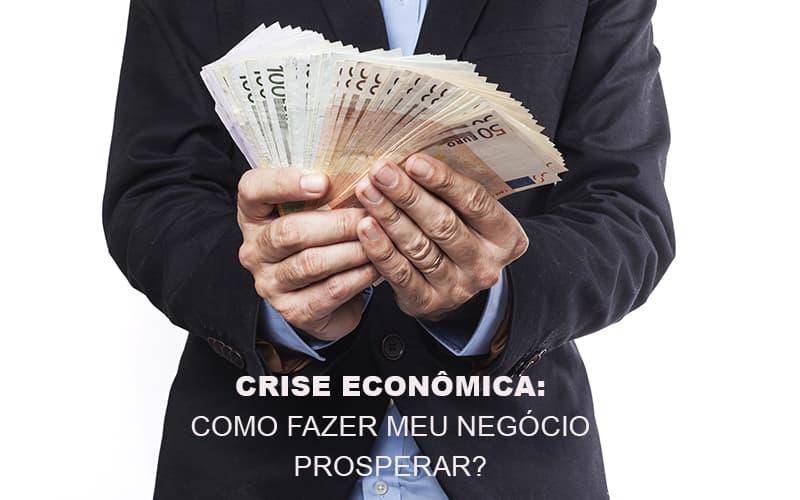 Crise Economica Como Fazer Meu Negocio Prosperar Notícias E Artigos Contábeis - Pontual Contadores & Associados