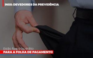 Inss Devedores Da Previdencia Estao Fora Do Credito Para Folha De Pagamento Notícias E Artigos Contábeis - Pontual Contadores & Associados