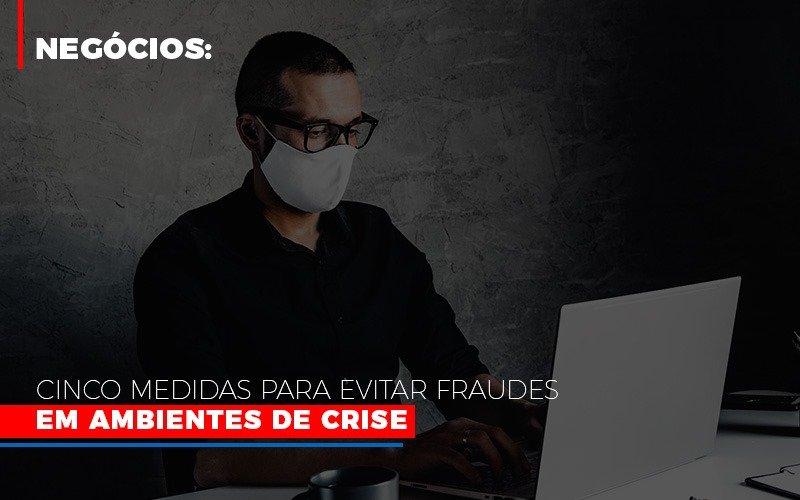 Negocios Cinco Medidas Para Evitar Fraudes Em Ambientes De Crise Notícias E Artigos Contábeis - Pontual Contadores & Associados