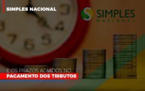 Simples Nacional E Os Prazos Adiados No Pagamento Dos Tributos Notícias E Artigos Contábeis - Pontual Contadores & Associados