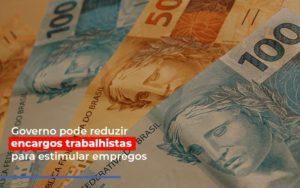 Governo Pode Reduzir Encargos Trabalhistas Post Contabilidade No Itaim Paulista Sp | Abcon Contabilidade Notícias E Artigos Contábeis - Pontual Contadores & Associados