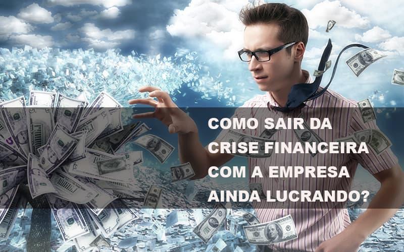 Como Sair Da Crise Financeira Com A Empresa Ainda Lucrando Notícias E Artigos Contábeis - Pontual Contadores & Associados