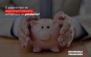 E Possivel Falar De Seguranca Financeira Em Tempos De Pandemia Notícias E Artigos Contábeis - Pontual Contadores & Associados