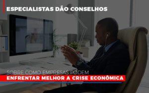 Especialistas Dao Conselhos Sobre Como Empresas Podem Enfrentar Melhor A Crise Economica Notícias E Artigos Contábeis - Pontual Contadores & Associados