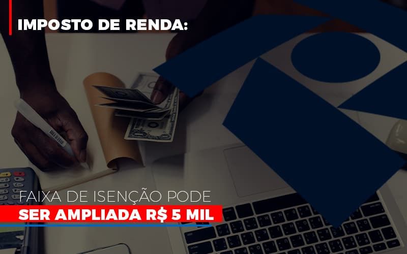 Imposto De Renda Faixa De Isencao Pode Ser Ampliada R 5 Mil Notícias E Artigos Contábeis - Pontual Contadores & Associados