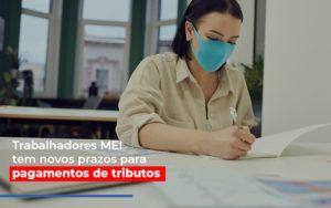 Mei Trabalhadores Mei Tem Novos Prazos Para Pagamentos De Tributos Notícias E Artigos Contábeis - Pontual Contadores & Associados