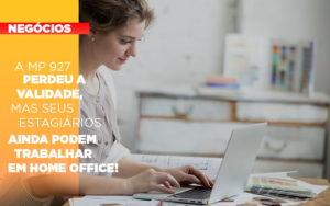 A Mp 927 Perdeu A Validade Mas Seus Estagiarios Ainda Podem Trabalhar Em Home Office - Pontual Contadores & Associados