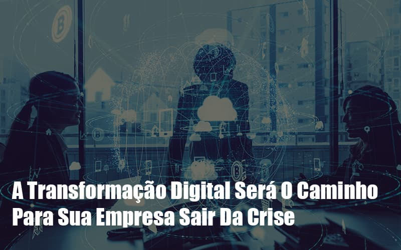 A Transformacao Digital Sera O Caminho Para Sua Empresa Sair Da Crise Notícias E Artigos Contábeis - Pontual Contadores & Associados