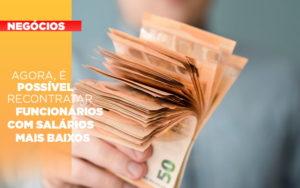 Agora E Possivel Recontratar Funcionarios Com Salarios Mais Baixos - Pontual Contadores & Associados