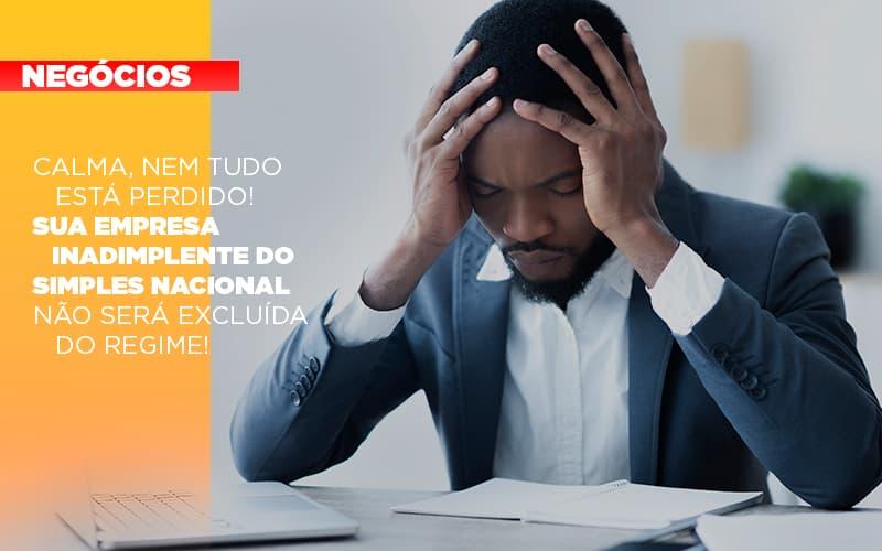 Calma Nem Tudo Esta Perdido Sua Empresa Inadimplente Do Simples Nacional Nao Sera Excluida Do Simples - Pontual Contadores & Associados