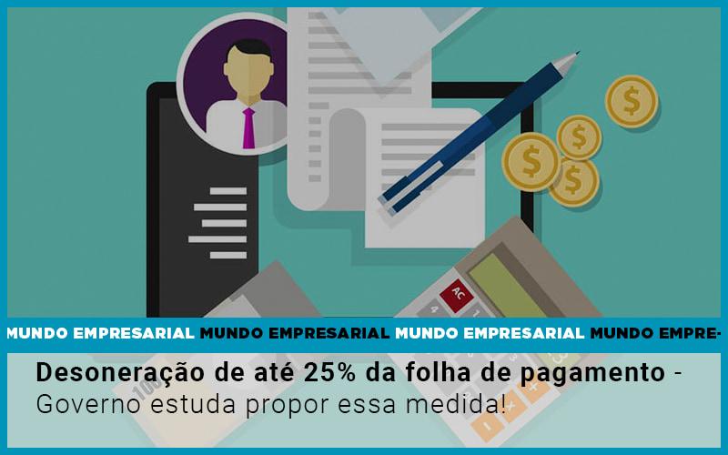 Desoneracao De Ate 25 Da Folha De Pagamento Governo Estuda Propor Essa Medida - Pontual Contadores & Associados