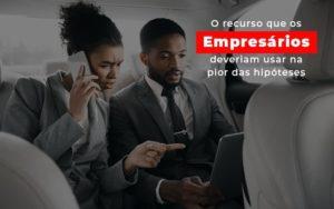 O Recurso Que Os Empresarios Deveriam Usar Na Pior Das Hipoteses Notícias E Artigos Contábeis - Pontual Contadores & Associados