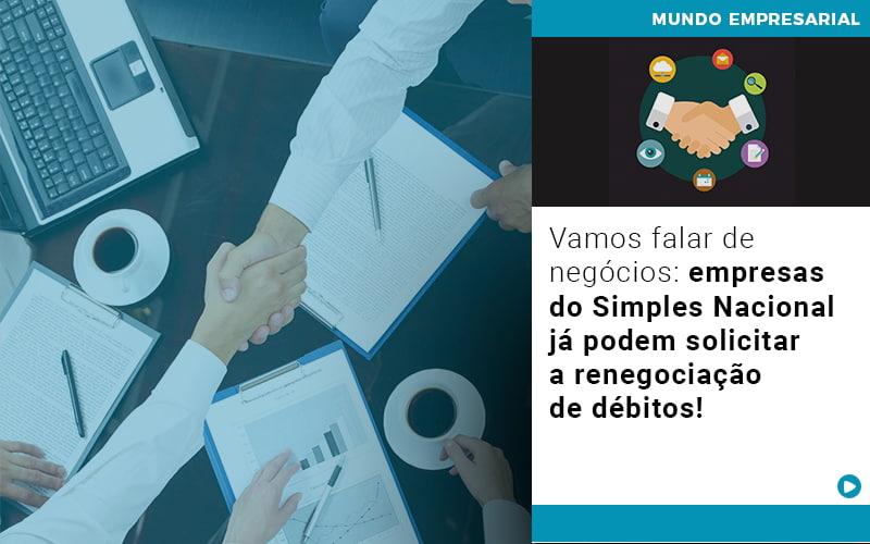Vamos Falar De Negocios Empresas Do Simples Nacional Ja Podem Solicitar A Renegociacao De Debitos - Pontual Contadores & Associados