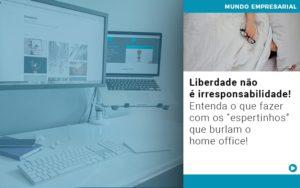 Liberdade Nao E Irresponsabilidade Entenda O Que Fazer Com Os Espertinhos Que Burlam O Home Office - Pontual Contadores & Associados