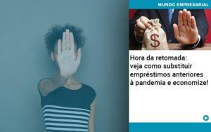 Hora Da Retomada Veja Como Substituir Emprestimos Anteriores A Pandemia E Economize - Pontual Contadores & Associados