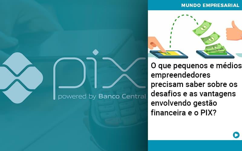 O Que Pequenos E Medios Empreendedores Precisam Saber Sobre Os Desafios E As Vantagens Envolvendo Gestao Financeira E O Pix  - Pontual Contadores & Associados
