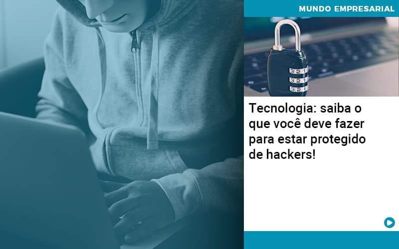 Tecnologia Saiba O Que Voce Deve Fazer Para Estar Protegido De Hackers 1 - Pontual Contadores & Associados
