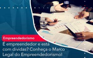 E Empreendedor E Esta Com Dividas Conheca O Marco Legal Do Empreendedorismo - Pontual Contadores & Associados