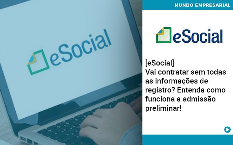 E Social Vai Contratar Sem Todas As Informacoes De Registro Entenda Como Funciona A Admissao Preliminar - Pontual Contadores & Associados