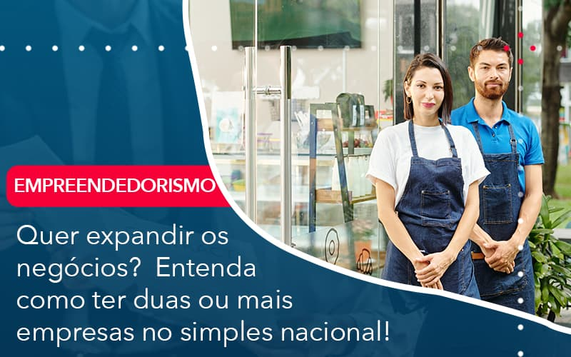 Quer Expandir Os Negocios Entenda Como Ter Duas Ou Mais Empresas No Simples Nacional - Pontual Contadores & Associados